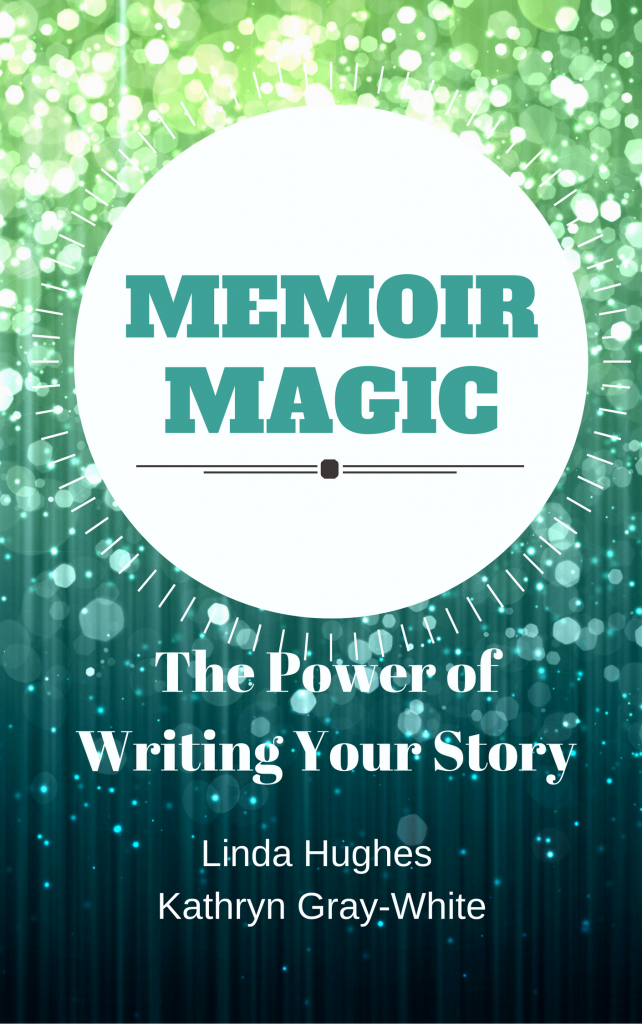 Memoir Magic: The Power of Writing Your Story by Linda Hughes and Kathryn Gray-Wite